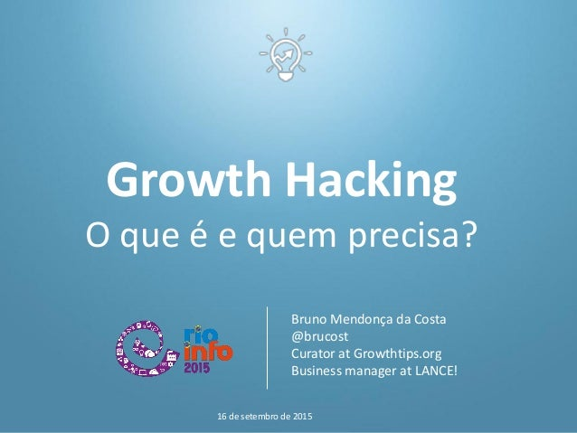 Growth Hacking O que é e quem precisa? Bruno Mendonça da Costa @brucost Curator at Growthtips.org Business manager at LANC...