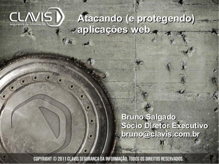 Atacando (e protegendo)aplicações web        Bruno Salgado        Sócio Diretor Executivo        bruno@clavis.com.br