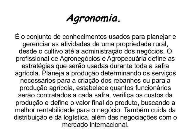 Agronomia. É o conjunto de conhecimentos usados para planejar e gerenciar as atividades de uma propriedade rural, desde o ...