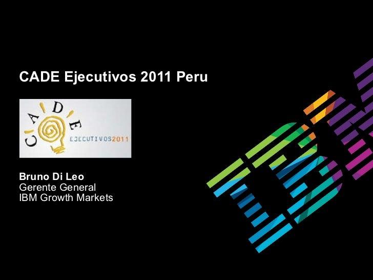 CADE Ejecutivos 2011 Peru Bruno Di Leo Gerente General IBM Growth Markets
