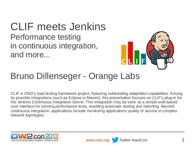 CLIF meets Jenkins Performance testing in continuous integration, and more...  Bruno Dillenseger - Orange Labs CLIF is OW2...