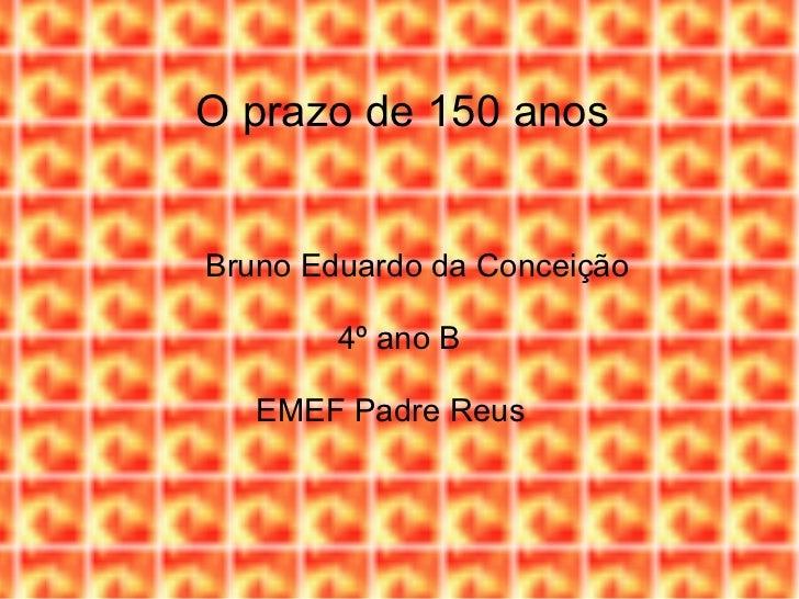O prazo de 150 anos Bruno Eduardo da Conceição 4º ano B EMEF Padre Reus