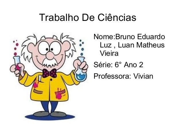 Trabalho De Ciências           Nome:Bruno Eduardo            Luz , Luan Matheus            Vieira           Série: 6° Ano ...
