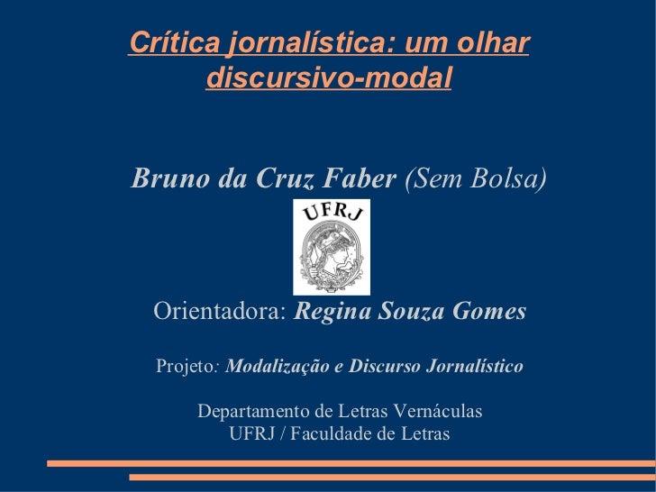 Crítica jornalística: um olhar discursivo-modal <ul><ul><li>Bruno da Cruz Faber  (Sem Bolsa) </li></ul></ul><ul><ul><li>Or...