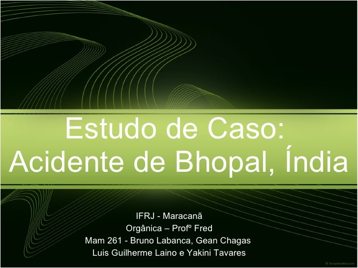 Estudo de Caso:  Acidente de Bhopal, Índia <ul><li>IFRJ - Maracanã </li></ul><ul><li>Orgânica – Profº Fred </li></ul><ul><...