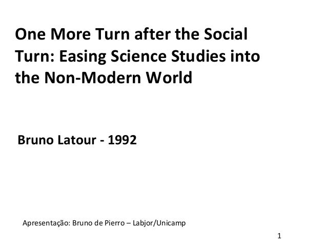 One More Turn after the Social Turn: Easing Science Studies into the Non-Modern World Bruno Latour - 1992 Apresentação: Br...