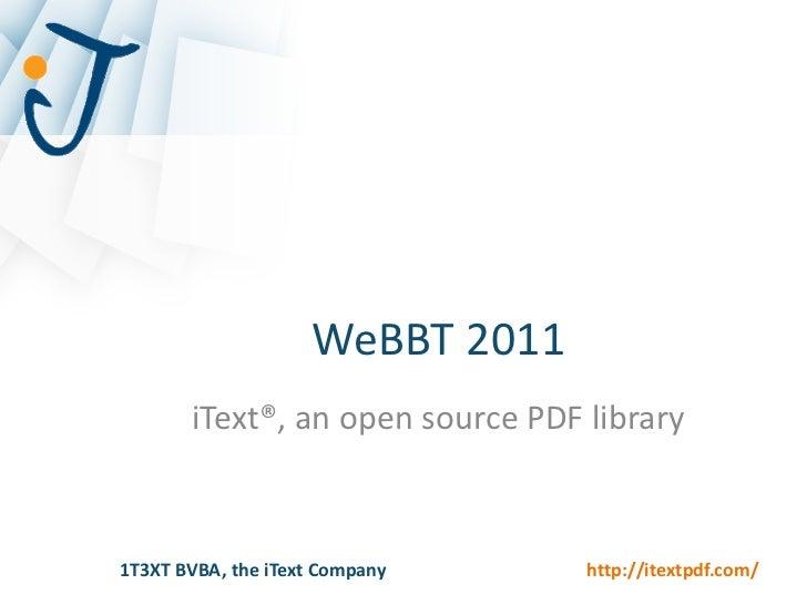 WeBBT 2011       iText®, an open source PDF library1T3XT BVBA, the iText Company     http://itextpdf.com/
