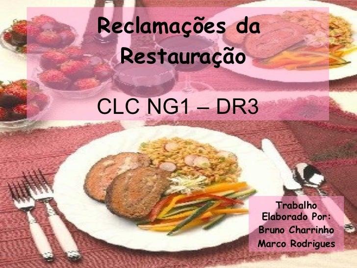 Reclamações da  Restauração   CLC NG1 – DR3 Trabalho Elaborado Por: Bruno Charrinho Marco Rodrigues