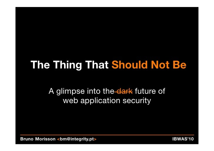 The Thing That Should Not Be           A glimpse into the dark future of               web application securityBruno Moris...