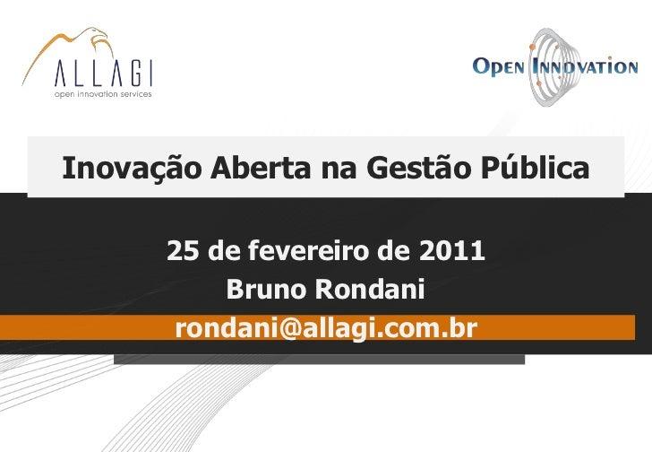 Inovação Aberta na Gestão Pública      25 de fevereiro de 2011          Bruno Rondani       rondani@allagi.com.br
