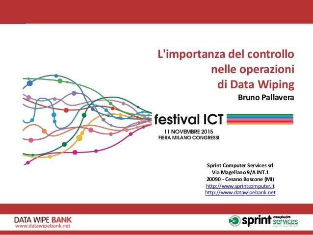 L'importanza del controllo nelle operazioni di Data Wiping Bruno Pallavera Sprint Computer Services srl Via Magellano 9/A ...