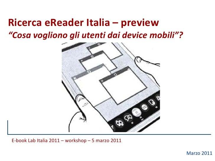 """Ricerca eReader Italia – preview""""Cosa vogliono gli utenti dai device mobili""""?E-book Lab Italia 2011 – workshop – 5 marzo 2..."""