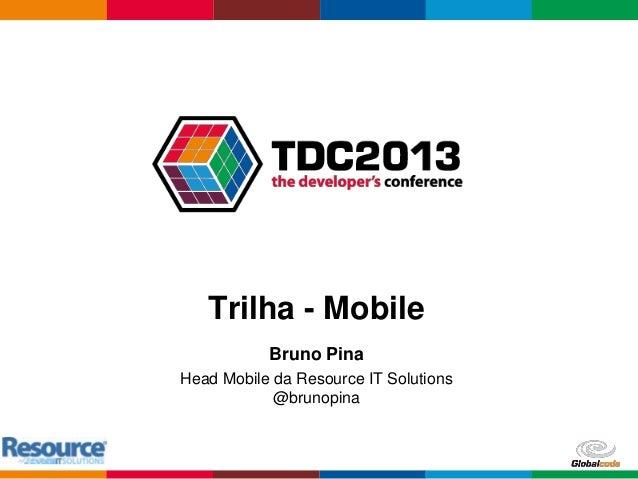 Globalcode – Open4education Trilha - Mobile Bruno Pina Head Mobile da Resource IT Solutions @brunopina