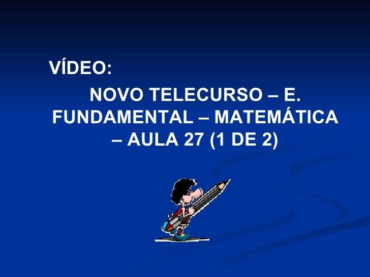 VÍDEO:  NOVO TELECURSO – E. FUNDAMENTAL – MATEMÁTICA – AULA 27 (1 DE 2)