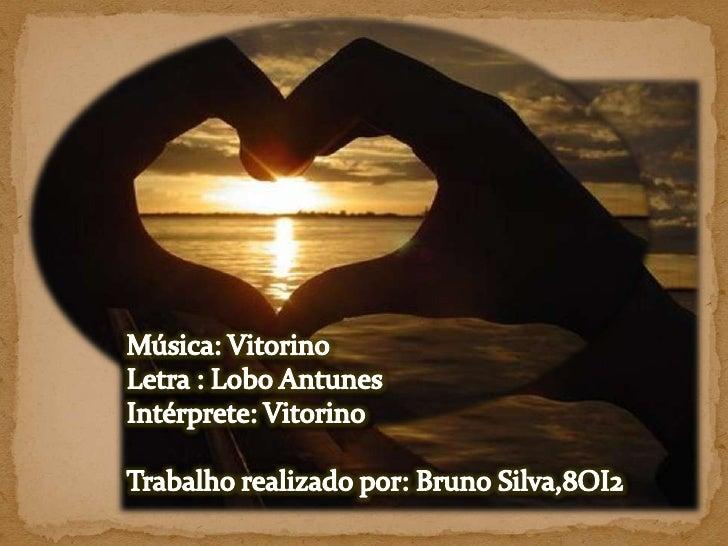Música: Vitorino<br />Letra : Lobo Antunes<br />Intérprete: Vitorino<br />Trabalho realizado por: Bruno Silva,8OI2 <br />