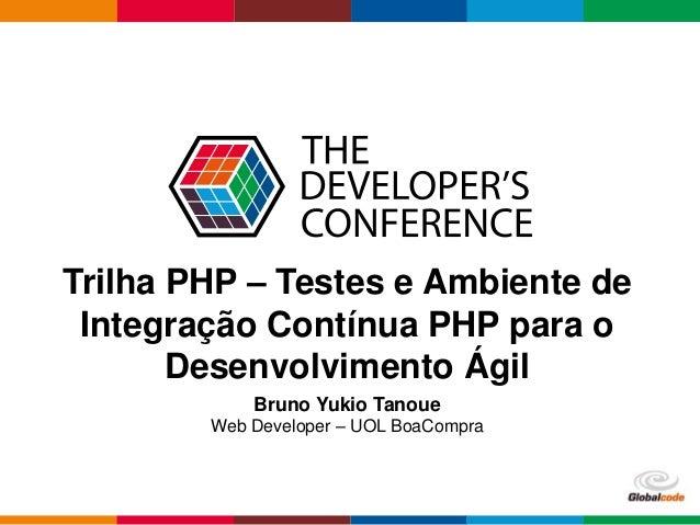 Globalcode – Open4education Trilha PHP – Testes e Ambiente de Integração Contínua PHP para o Desenvolvimento Ágil Bruno Yu...
