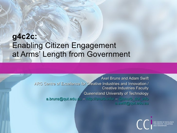 g4c2c: Enabling Citizen Engagement  at Arms' Length from Government Axel Bruns and Adam Swift ARC Centre of Excellence for...