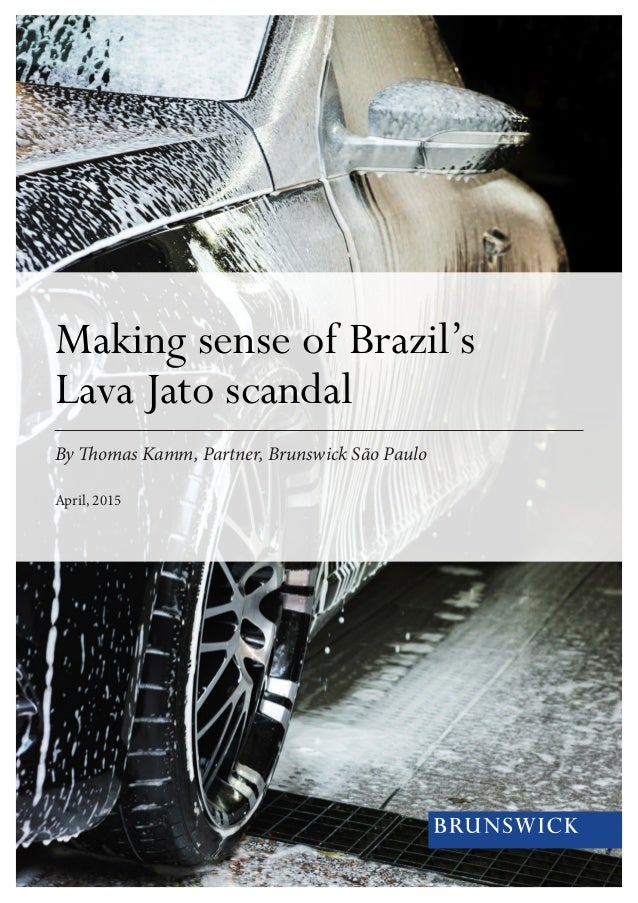 Making sense of Brazil's Lava Jato scandal By Thomas Kamm, Partner, Brunswick São Paulo April, 2015