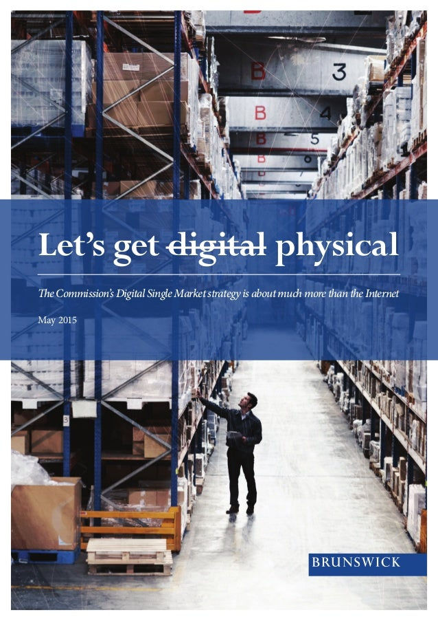 Let's get digital physical TheCommission'sDigitalSingleMarketstrategyisaboutmuchmorethantheInternet May 2015