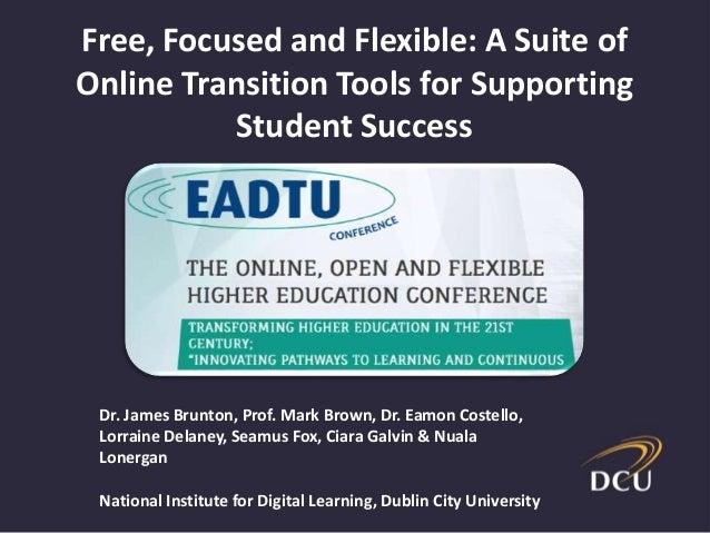Free, Focused and Flexible: A Suite of Online Transition Tools for Supporting Student Success Dr. James Brunton, Prof. Mar...