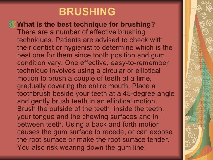 BRUSHING  <ul><li>What is the best technique for brushing? There are a number of effective brushing techniques. Patients a...