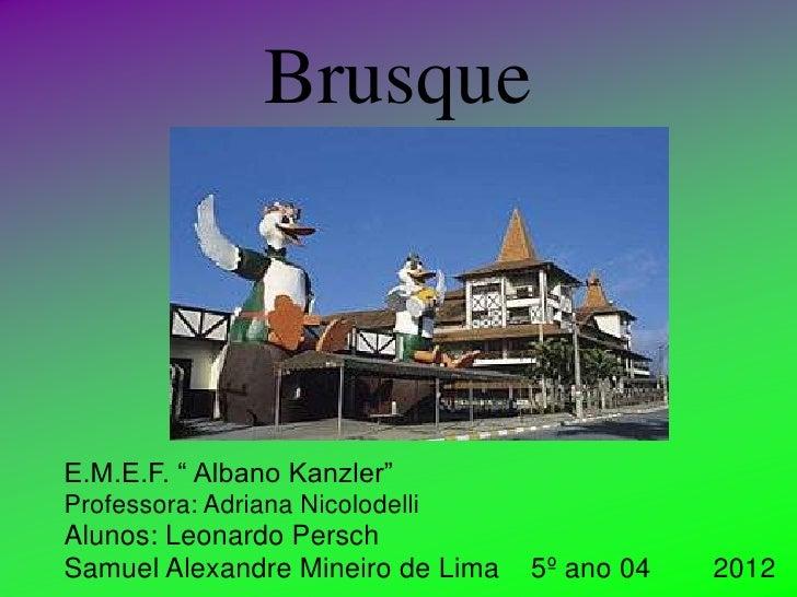 """BrusqueE.M.E.F. """" Albano Kanzler""""Professora: Adriana NicolodelliAlunos: Leonardo PerschSamuel Alexandre Mineiro de Lima   ..."""