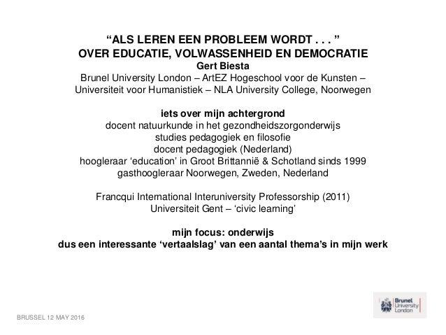 """""""ALS LEREN EEN PROBLEEM WORDT . . . """" OVER EDUCATIE, VOLWASSENHEID EN DEMOCRATIE Gert Biesta Brunel University London – Ar..."""