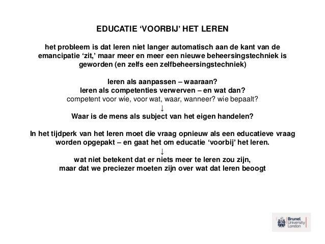 EDUCATIE 'VOORBIJ' HET LEREN het probleem is dat leren niet langer automatisch aan de kant van de emancipatie 'zit,' maar ...