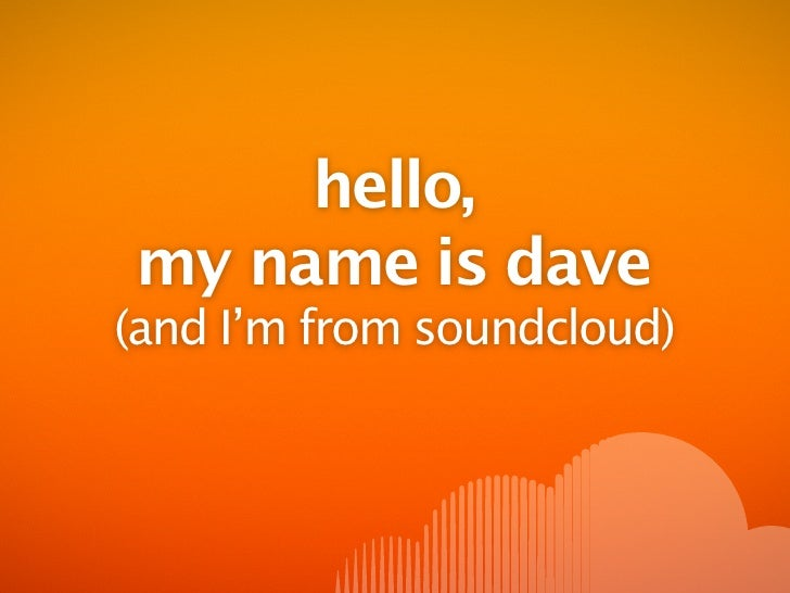 hello, my name is dave (and I'm from soundcloud)