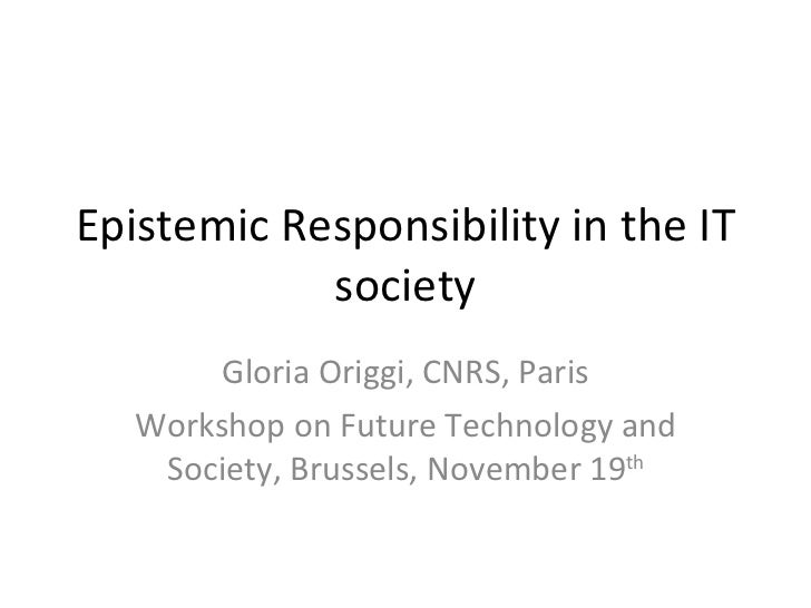 Epistemic Responsibility in the IT society Gloria Origgi, CNRS, Paris Workshop on Future Technology and Society, Brussels,...