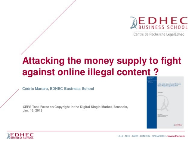 Attacking the money supply to fightagainst online illegal content ?Cédric Manara, EDHEC Business SchoolCEPS Task Force on ...