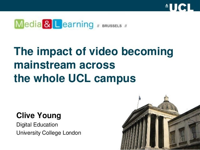 The impact of video becoming mainstream across the whole UCL campus Clive Young Digital Education University College London