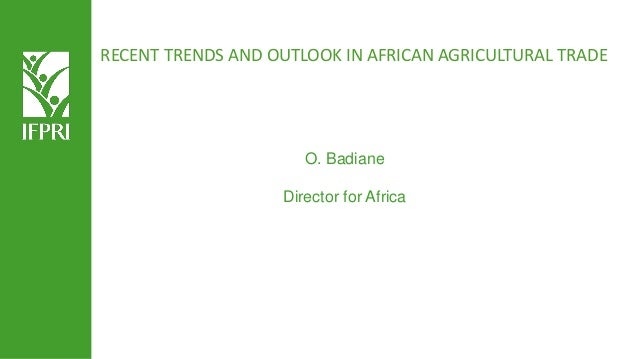 O. Badiane Director for Africa RECENT TRENDS AND OUTLOOK IN AFRICAN AGRICULTURAL TRADE