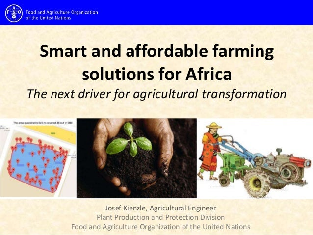 Smart and affordable farming solutions for Africa The next driver for agricultural transformation Josef Kienzle, Agricultu...