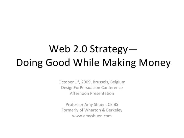 Web 2.0 Strategy— Doing Good While Making Money October 1 st , 2009, Brussels, Belgium DesignForPersuasion Conference Afte...