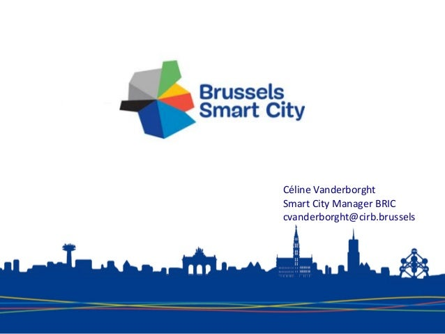 Céline Vanderborght Smart City Manager BRIC cvanderborght@cirb.brussels
