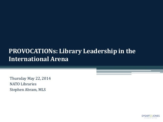 PROVOCATIONs: Library Leadership in the International Arena Thursday May 22, 2014 NATO Libraries Stephen Abram, MLS