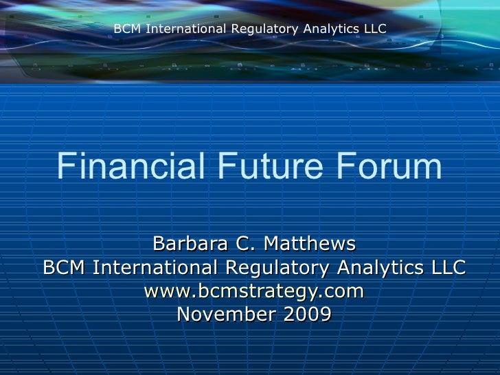 Financial Future Forum Barbara C. Matthews BCM International Regulatory Analytics LLC www.bcmstrategy.com November 2009 BC...