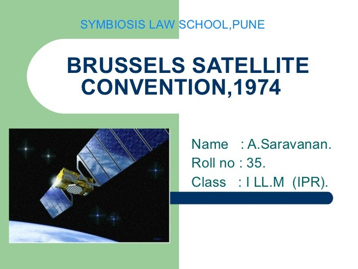 BRUSSELS SATELLITE CONVENTION,1974 Name  : A.Saravanan. Roll no : 35. Class  : I LL.M  (IPR). SYMBIOSIS LAW SCHOOL,PUNE