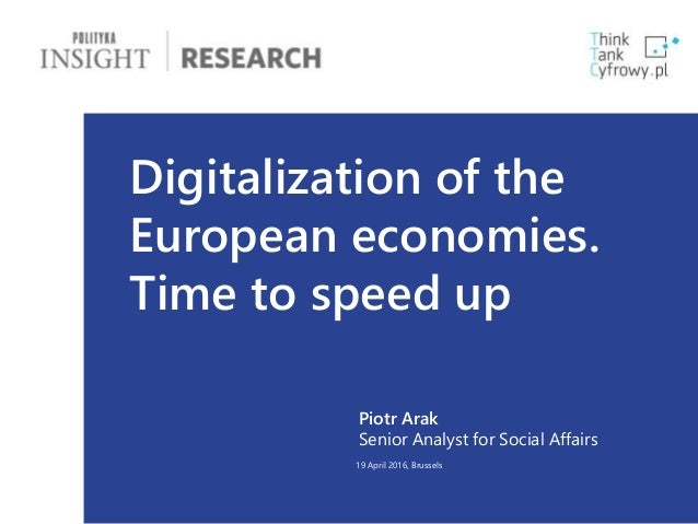1 Digitalization of the European economies. Time to speed up Piotr Arak Senior Analyst for Social Affairs 19 April 2016, B...