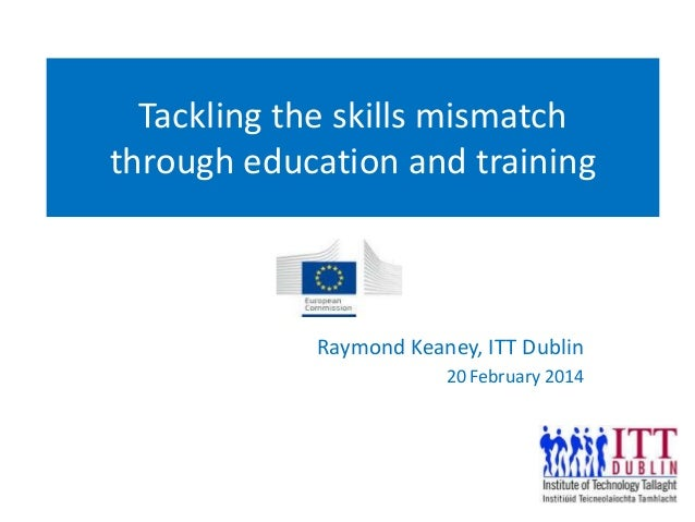 Tackling the skills mismatch through education and training Raymond Keaney, ITT Dublin 20 February 2014