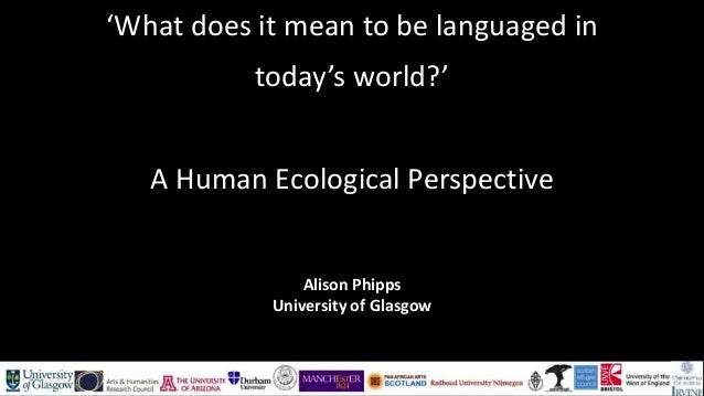 'What does it mean to be languaged in today's world?' A Human Ecological Perspective Alison Phipps University of Glasgow