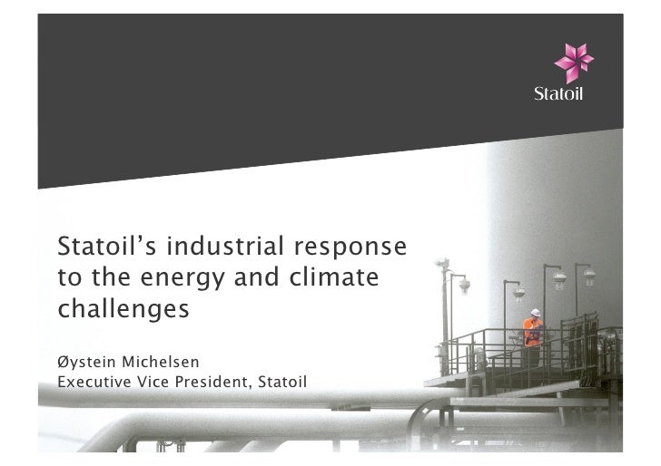 Statoil's industrial response to the energy and climate challenges Øystein Michelsen Executive Vice President, Statoil