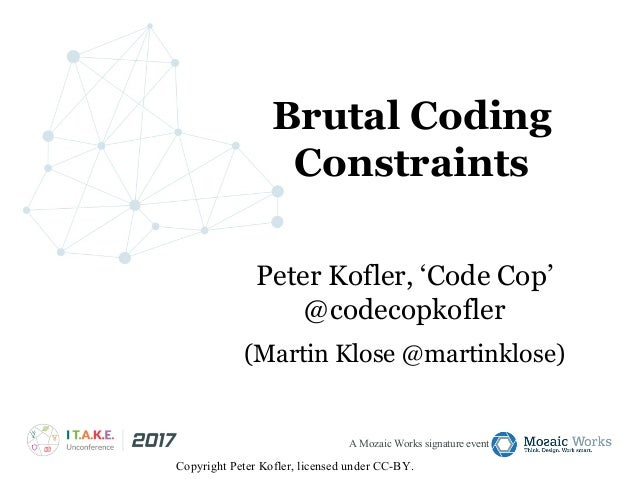 A Mozaic Works signature event Brutal Coding Constraints Peter Kofler, 'Code Cop' @codecopkofler (Martin Klose @martinklos...