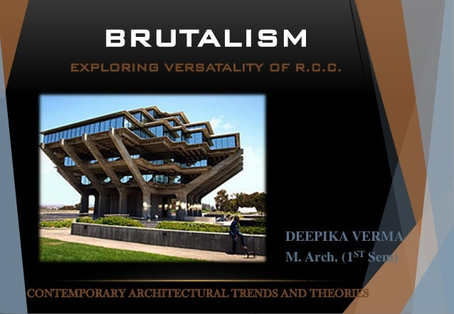 CONTEMPORARY ARCHITECTURAL TRENDS AND THEORIES DEEPIKA VERMA M. Arch. (1ST Sem) BRUTALISM EXPLORING VERSATALITY OF R.C.C.