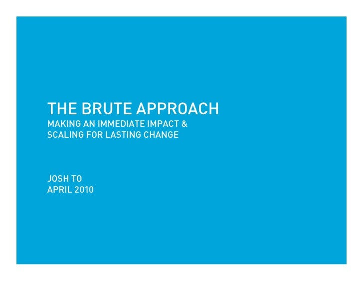 THE BRUTE APPROACH MAKING AN IMMEDIATE IMPACT & SCALING FOR LASTING CHANGE    JOSH TO APRIL 2010