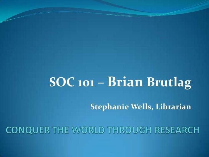 SOC 101 – Brian Brutlag<br />Stephanie Wells, Librarian<br />CONQUER THE WORLD THROUGH RESEARCH<br />