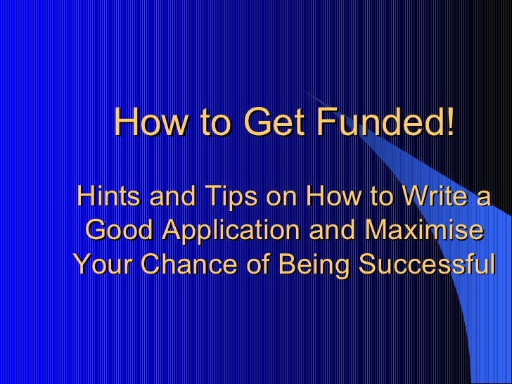 How to Get Funded! Hints and Tips on How to Write a Good Application and Maximise Your Chance of Being Successful