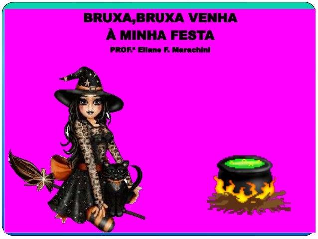 1  BRUXA,BRUXA VENHA  À MINHA FESTA  PROF.ª Eliane F. Marachini