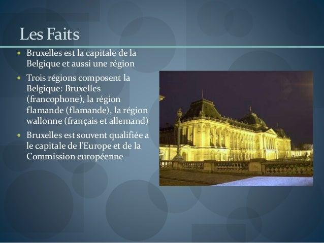 Les Faits  Bruxelles est la capitale de la Belgique et aussi une région  Trois régions composent la Belgique: Bruxelles ...